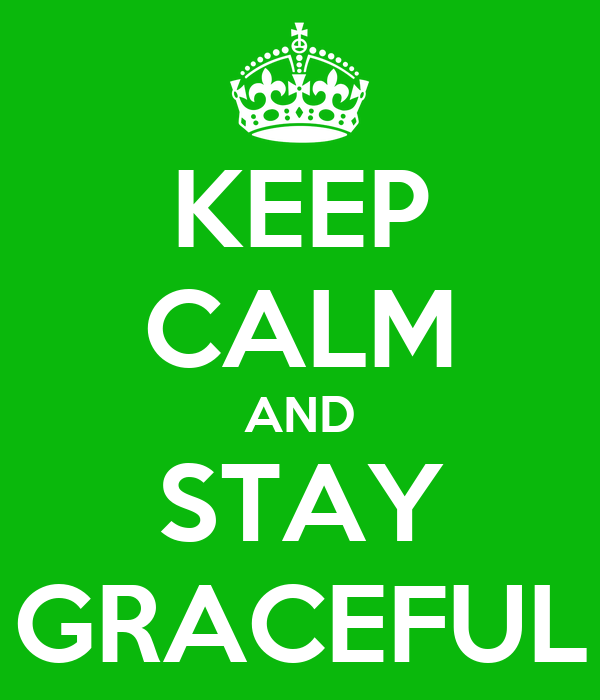 KEEP CALM AND STAY GRACEFUL