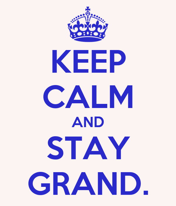 KEEP CALM AND STAY GRAND.