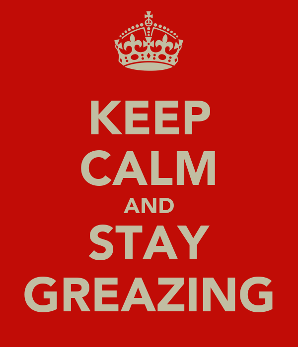 KEEP CALM AND STAY GREAZING