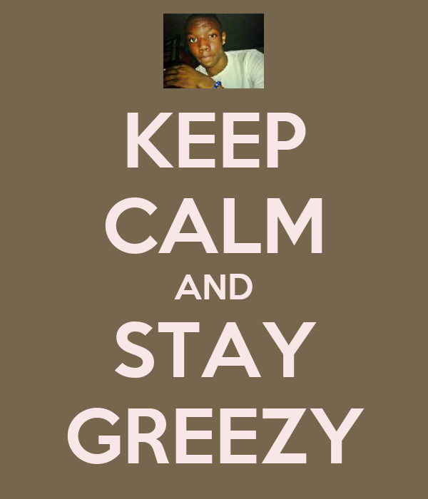 KEEP CALM AND STAY GREEZY