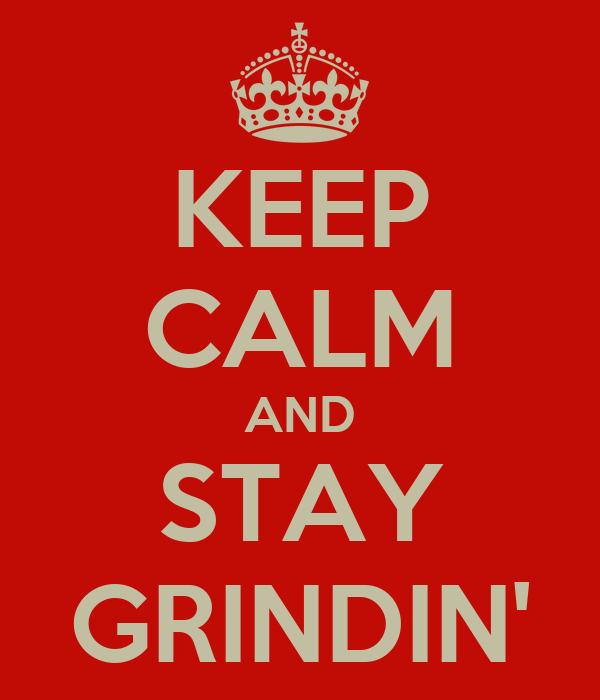 KEEP CALM AND STAY GRINDIN'
