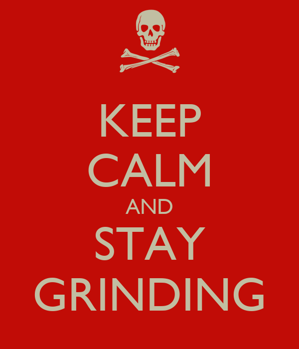 KEEP CALM AND STAY GRINDING