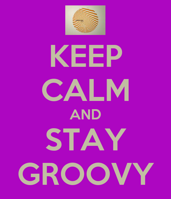 KEEP CALM AND STAY GROOVY