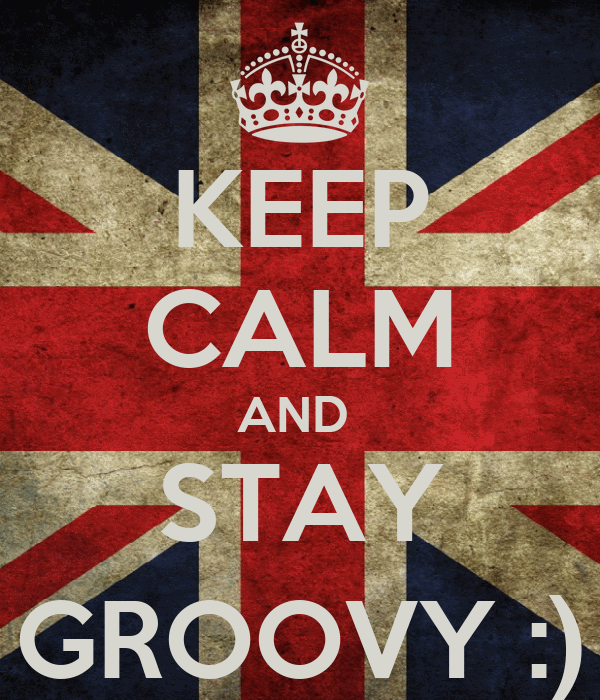 KEEP CALM AND  STAY GROOVY :)