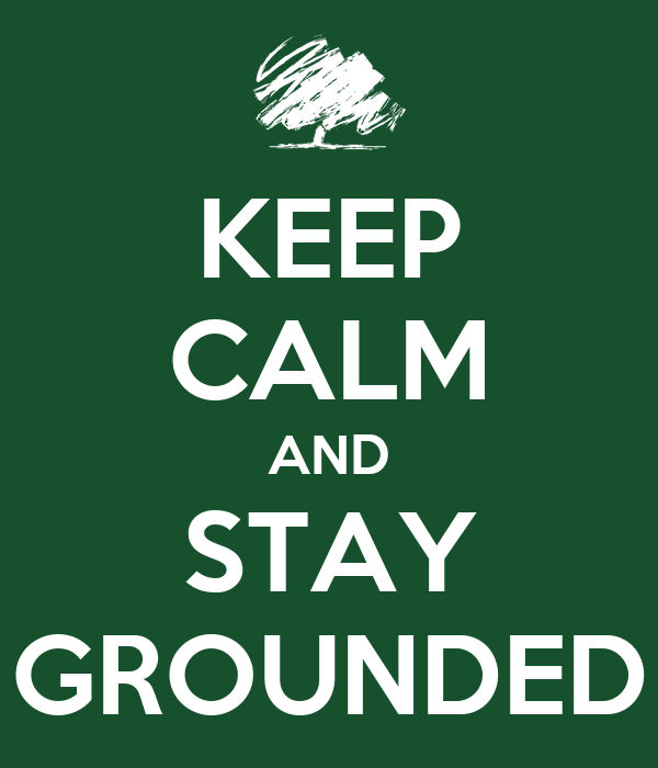 KEEP CALM AND STAY GROUNDED
