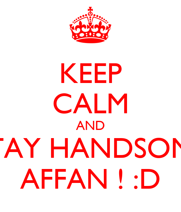 KEEP CALM AND STAY HANDSOME AFFAN ! :D