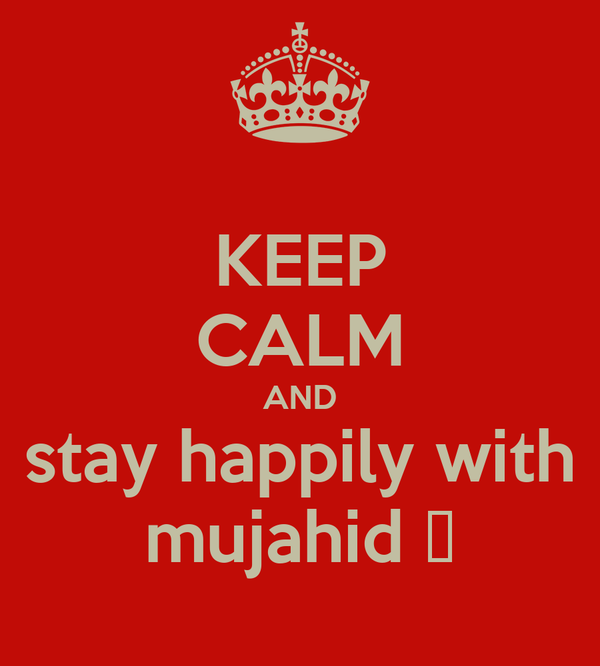 KEEP CALM AND stay happily with mujahid ♡