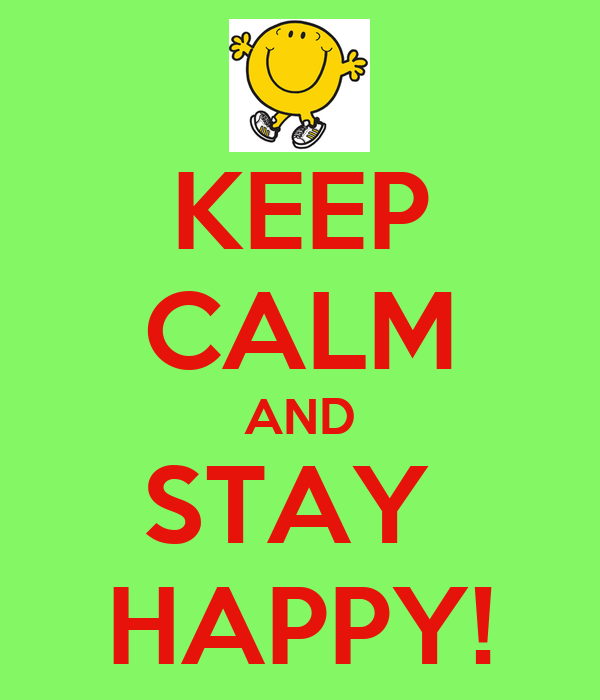 KEEP CALM AND STAY  HAPPY!