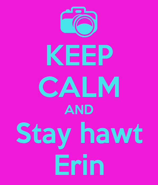 KEEP CALM AND Stay hawt Erin