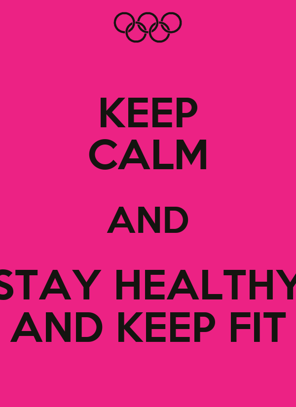 KEEP CALM AND STAY HEALTHY AND KEEP FIT