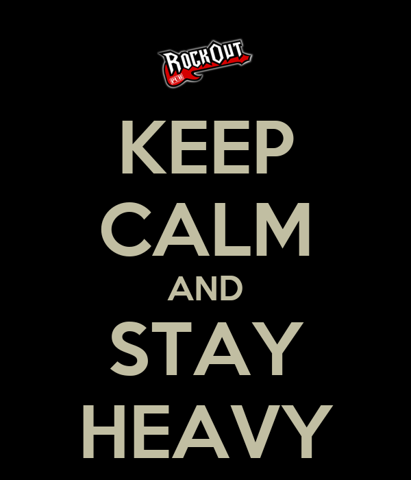 KEEP CALM AND STAY HEAVY