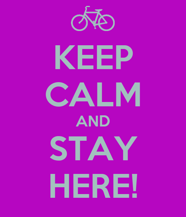 KEEP CALM AND STAY HERE!