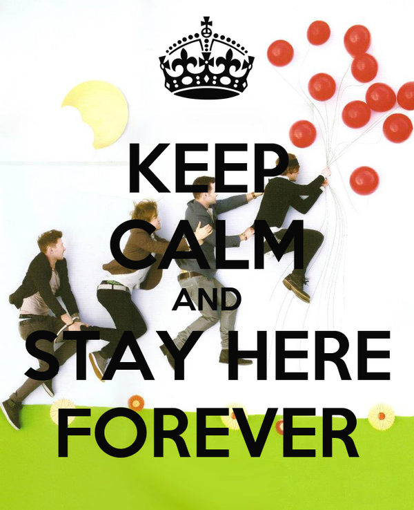 KEEP CALM AND STAY HERE FOREVER