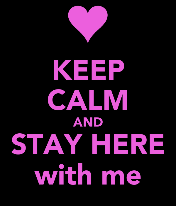 KEEP CALM AND STAY HERE with me