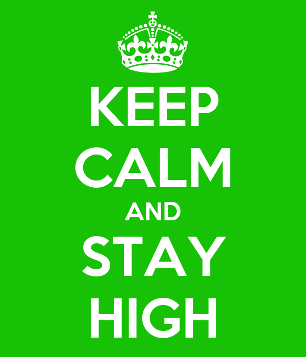 KEEP CALM AND STAY HIGH