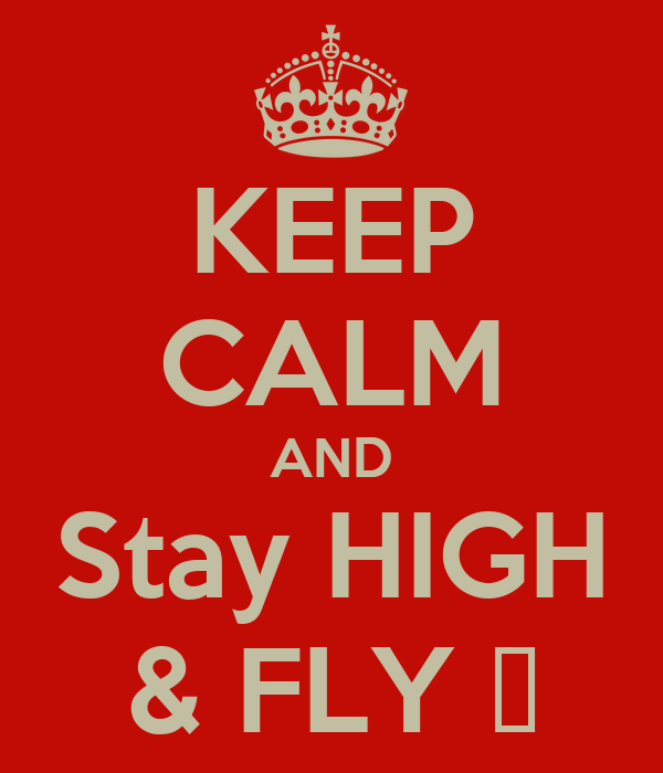 KEEP CALM AND Stay HIGH & FLY ✈