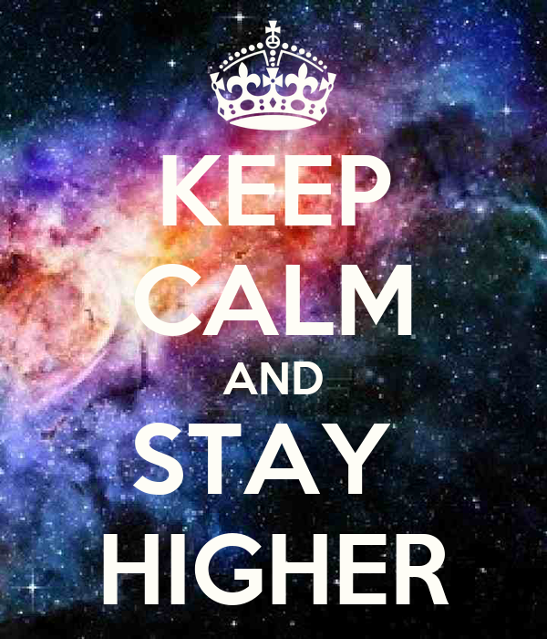 KEEP CALM AND STAY  HIGHER