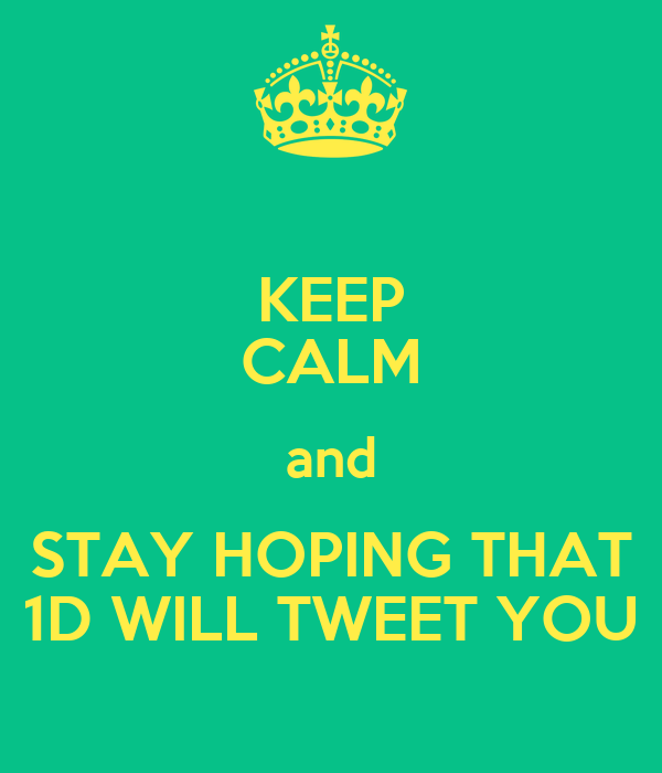 KEEP CALM and STAY HOPING THAT 1D WILL TWEET YOU