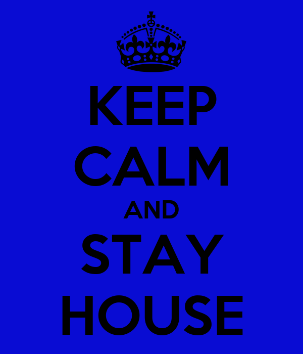 KEEP CALM AND STAY HOUSE