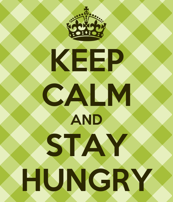 KEEP CALM AND STAY HUNGRY