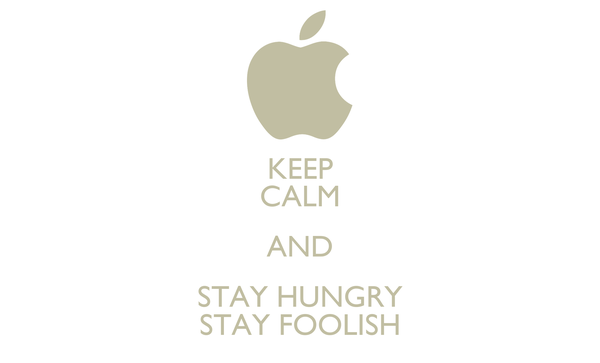 KEEP CALM AND STAY HUNGRY STAY FOOLISH