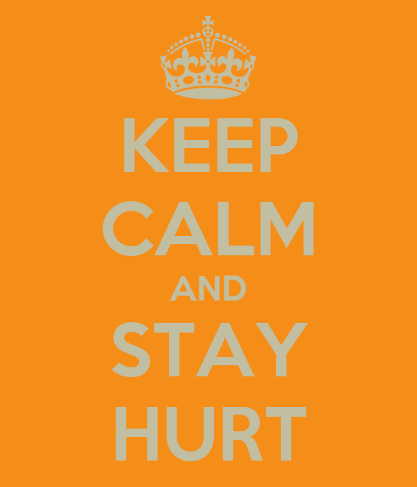 KEEP CALM AND STAY HURT