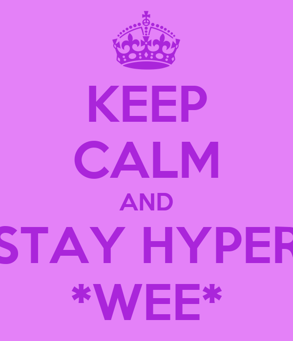 KEEP CALM AND STAY HYPER *WEE*