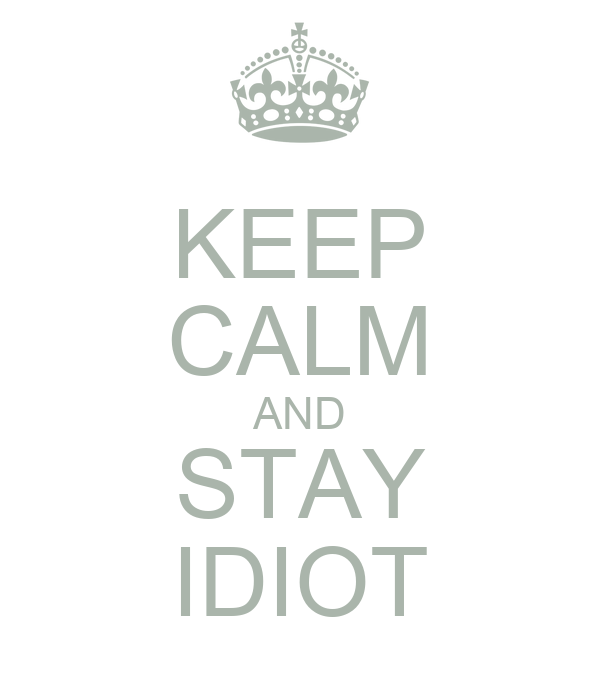 KEEP CALM AND STAY IDIOT