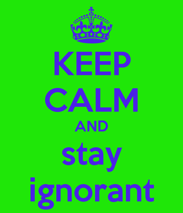KEEP CALM AND stay ignorant