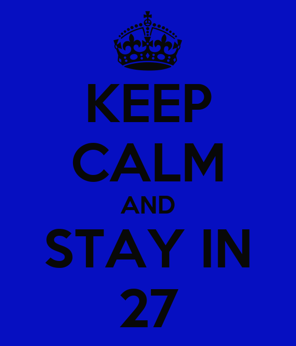 KEEP CALM AND STAY IN 27