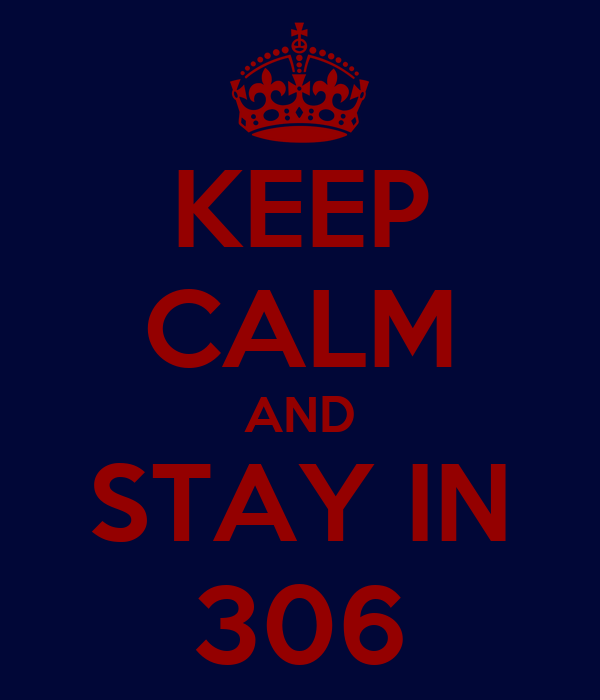 KEEP CALM AND STAY IN 306
