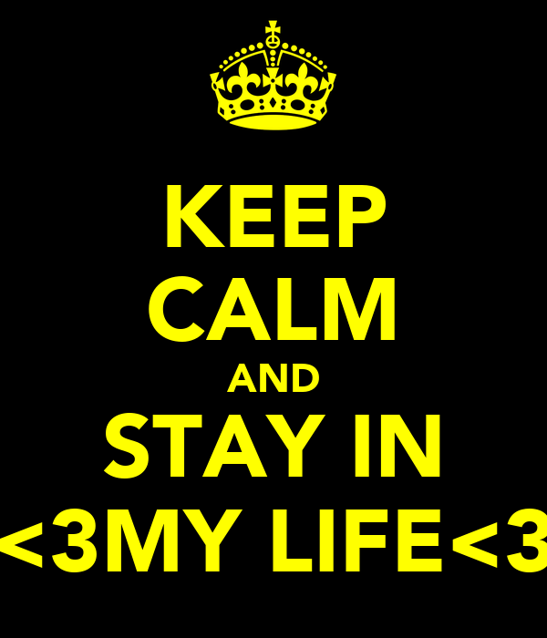 KEEP CALM AND STAY IN <3MY LIFE<3