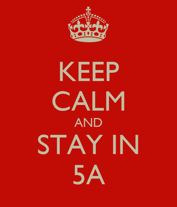 KEEP CALM AND STAY IN 5A