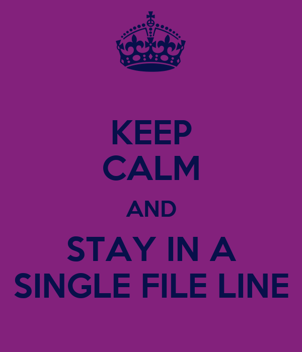 KEEP CALM AND STAY IN A SINGLE FILE LINE