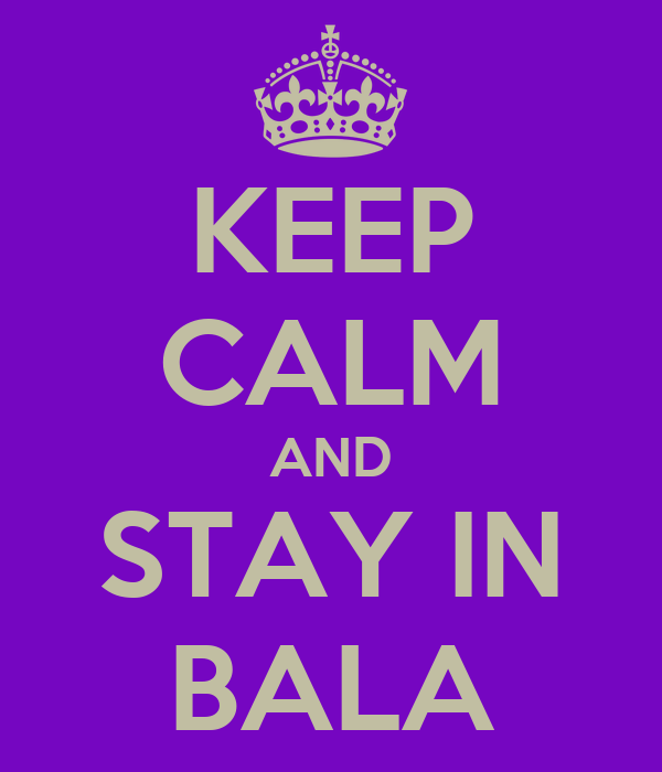 KEEP CALM AND STAY IN BALA
