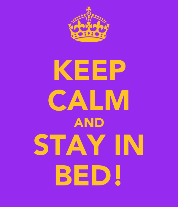KEEP CALM AND STAY IN BED!