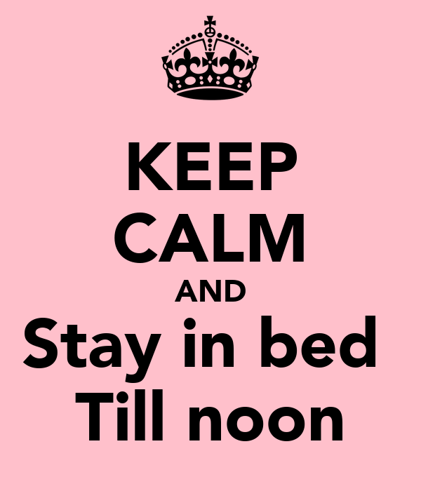 KEEP CALM AND Stay in bed  Till noon