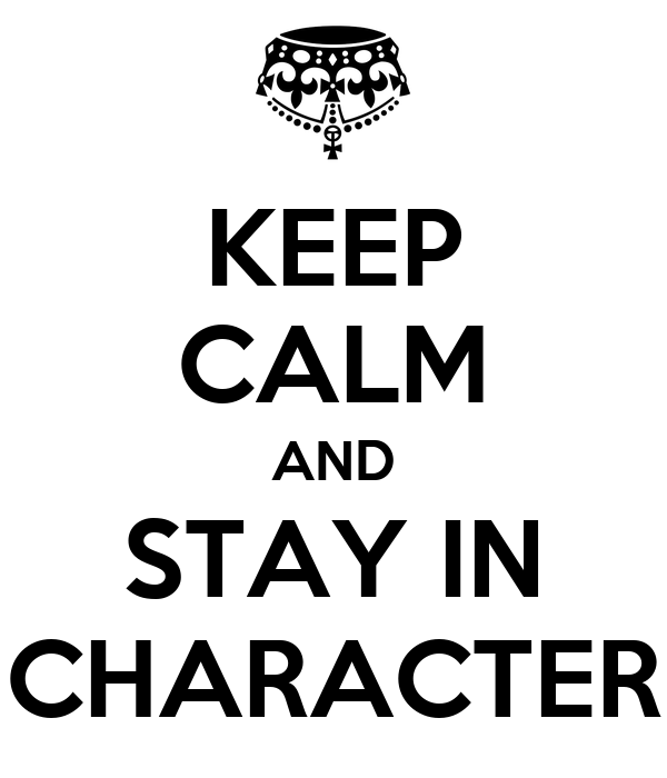KEEP CALM AND STAY IN CHARACTER