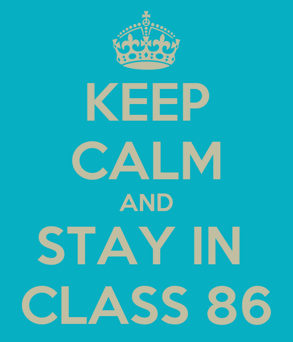 KEEP CALM AND STAY IN  CLASS 86