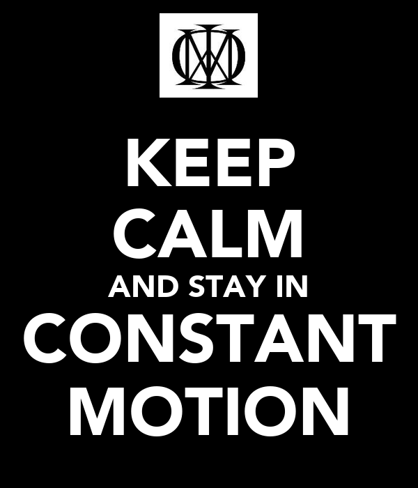 KEEP CALM AND STAY IN CONSTANT MOTION