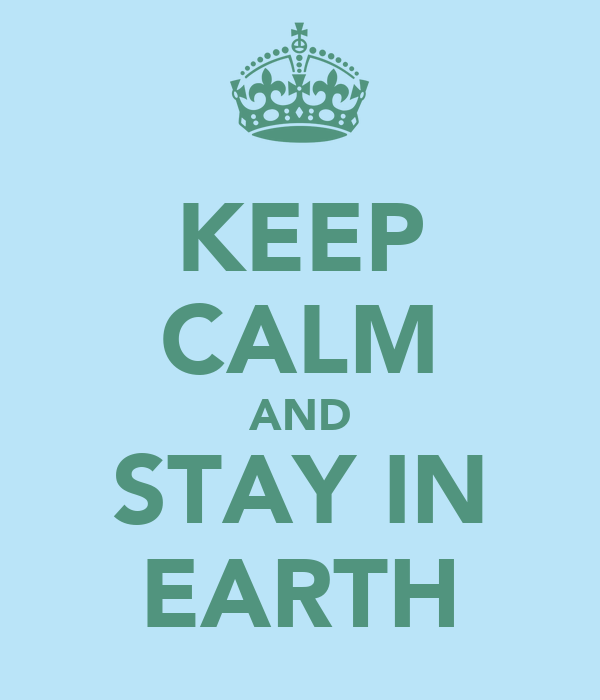 KEEP CALM AND STAY IN EARTH