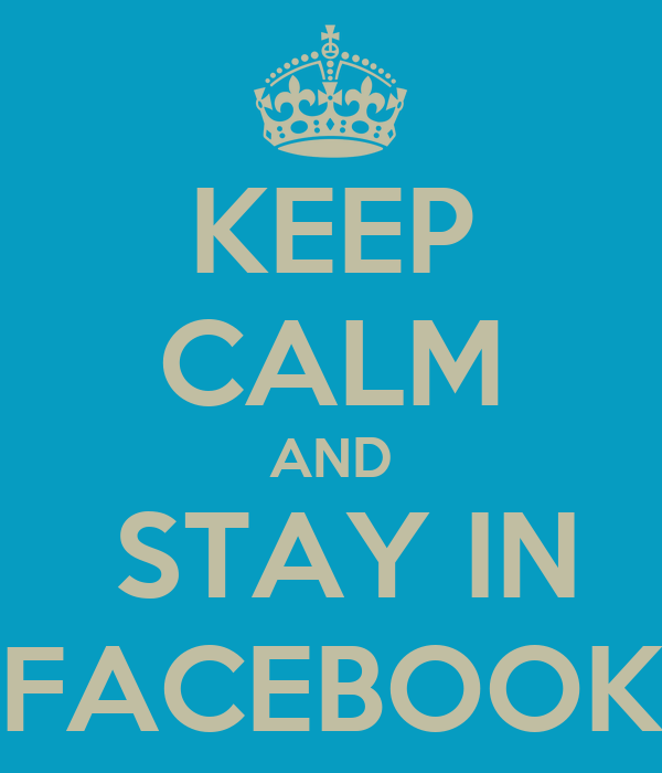 KEEP CALM AND  STAY IN FACEBOOK