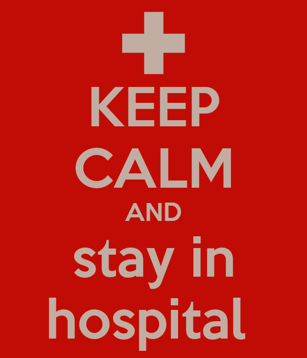 KEEP CALM AND stay in hospital