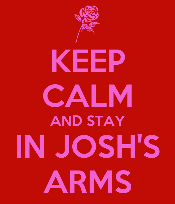 KEEP CALM AND STAY IN JOSH'S ARMS