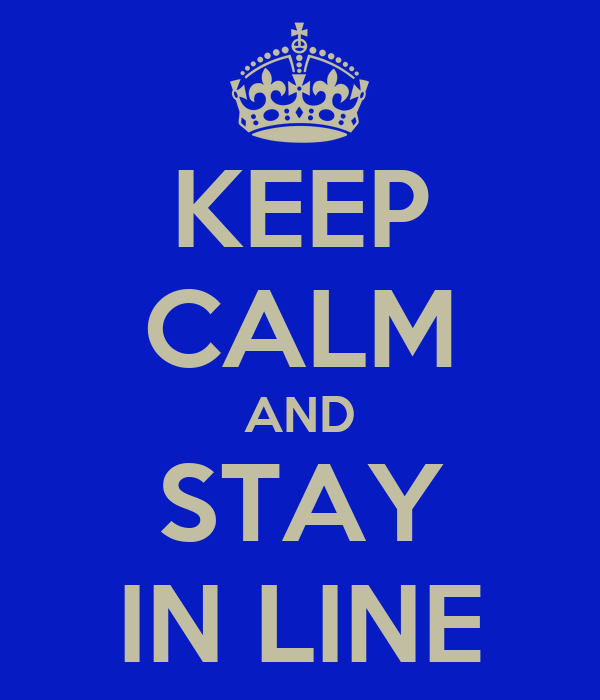 KEEP CALM AND STAY IN LINE