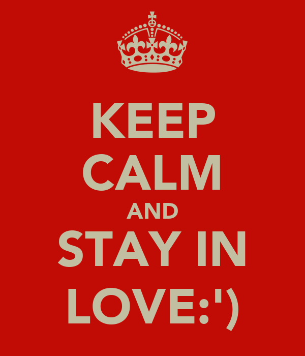 KEEP CALM AND STAY IN LOVE:')