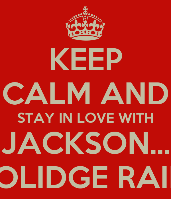 KEEP CALM AND STAY IN LOVE WITH JACKSON... COOLIDGE RAINES