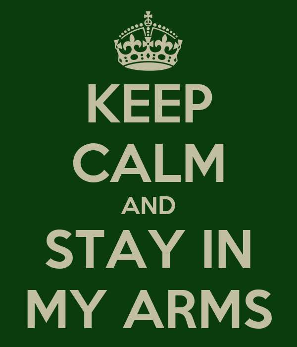 KEEP CALM AND STAY IN MY ARMS