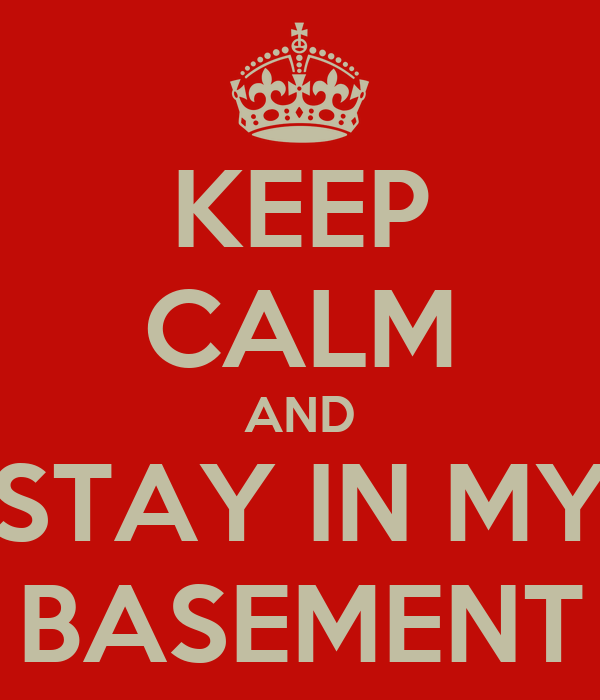 KEEP CALM AND STAY IN MY BASEMENT