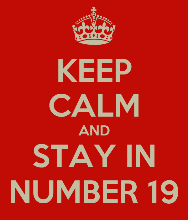 KEEP CALM AND STAY IN NUMBER 19